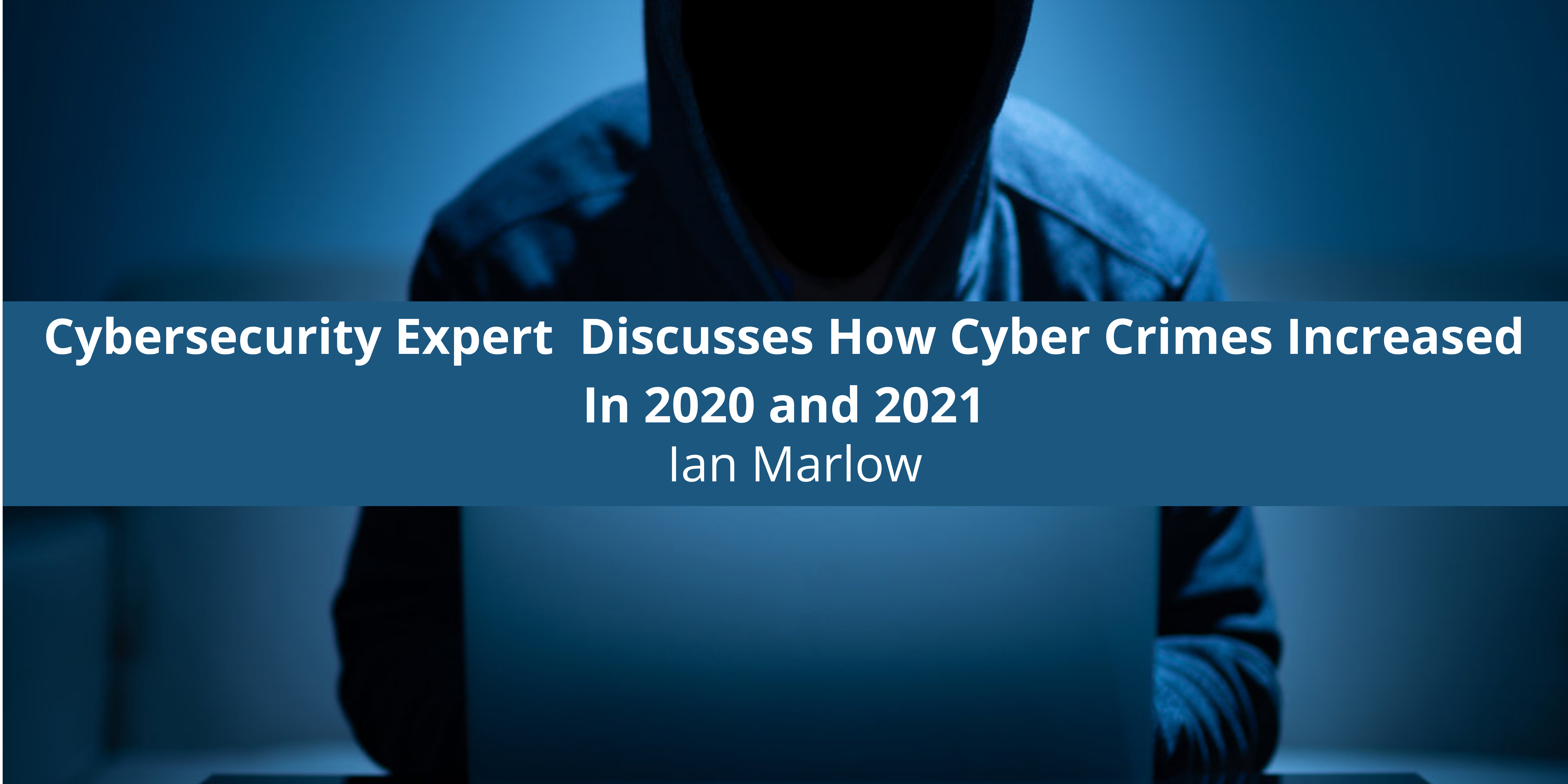 Cybersecurity Expert Ian Marlow Discusses How Cyber In 2020 and 2021