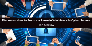Ian Marlow Discusses How to Ensure a Remote Workforce Is Cyber Secure